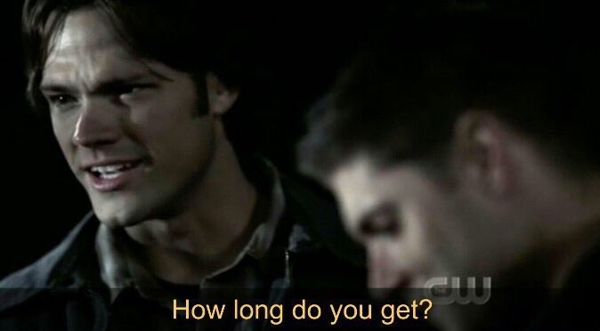 Supernatural Sam to Dean Winchester how long do you get.